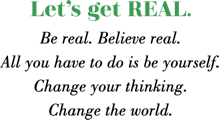 Lets get REAL  Be real Believe real All you have to do is be yourself Change your thinking Change the world