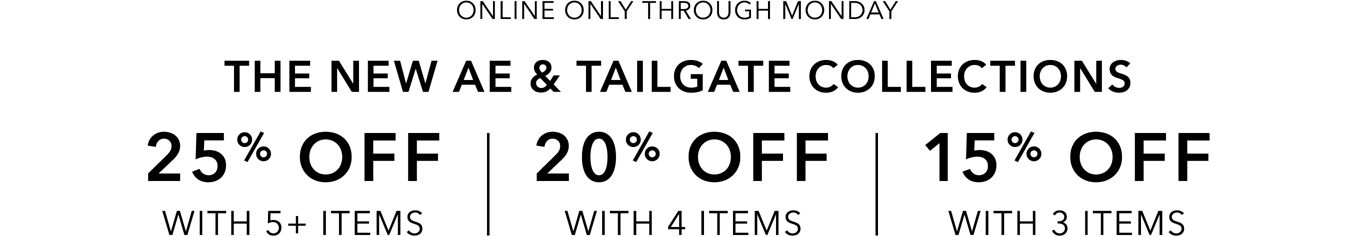Online only through Monday The new AE and Tailgate collections 25 percent off with 5 plus items 20 percent off with 4 items 15 percent off with 3 items