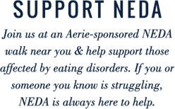 Support NEDA Join us at an Aerie sponsored NEDA walk near you and help support those affected by eating disorders If you or someone you know is struggling NEDA is always here to help