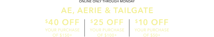 Online only through Monday ae aerie and tailgate 40 dollars off your purchase of 150 25 off your purchase of 100 and 10 off your purchase of 50