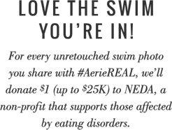 Love the swim you are in for every unretouched swim photo you post with AerieREAL we will donate 1 dollar up to 25K to NEDA a non profit that supports those affected by eating disorders Because EVERY body is a perfect beach body