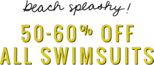 Beach splashy 50 to 60 percent off all swimsuits