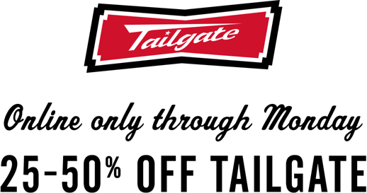 Tailgate Online only through Monday 25 to 50 percent off Tailgate