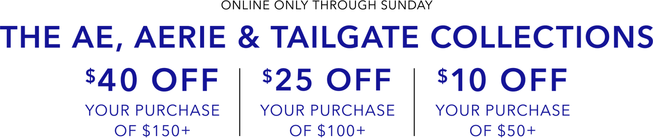 Online only through sunday The Ae aerie and tailgate collections 40 off your purchase of 150 25 off your purchase of 100 and 10 off your purchase of 50