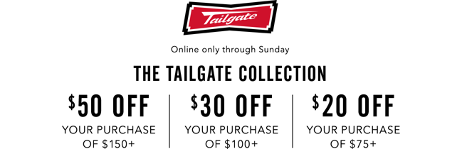 Online only through Sunday THE TAILGATE COLLECTION 50 OFF YOUR PURCHASE OF 150 plus, 30 OFF YOUR PURCHASE OF 100 plus, 20 OFF YOUR PURCHASE OF 75 plus