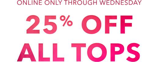 online only through wednesday 25 percent off all tops.
