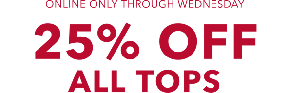 Online only through wednesday 25 percent off all tops