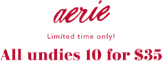 aerie Limited time only.  All undies 10 for 35 dollars