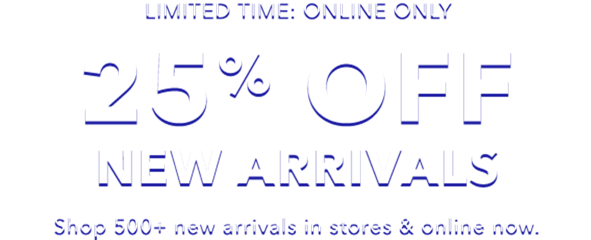 limited time online only 25 percent off new arrivals shop 500 plus new arrivals in stores and online now