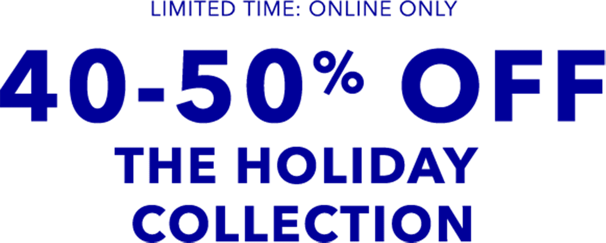 limited time online only 40 to 50 percent off the holiday collection