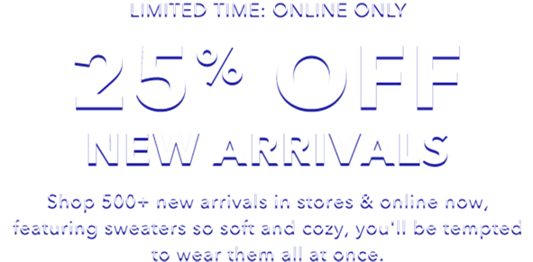 limited time online only 25 percent off new arrivals shop 500 plus new arrivals in stores and online now featuring sweaters so soft and cozy you