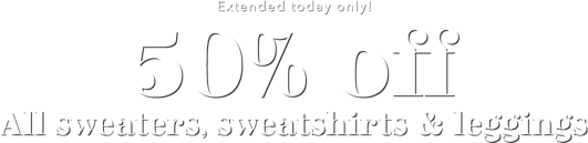 Extended today only 50 percent off All sweaters sweatshirts and leggings