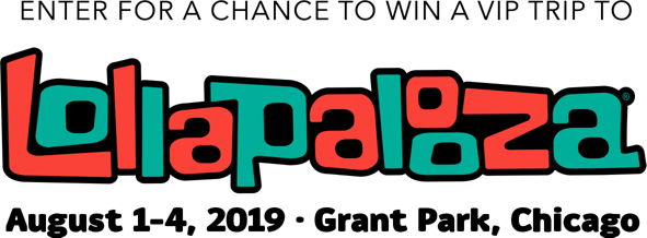 ENTER FOR A CHANCE TO WIN A VIP TRIP TO  LOLLAPALOOZA  AUGUST 1 - 4, 2019 | GRANT PARK, CHICACO