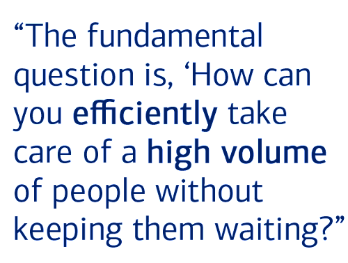 """The fundamental question is, 'How can you efficiently take care of a high volume of people without keeping them waiting?"""