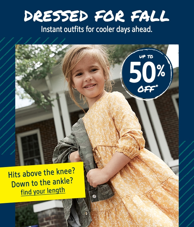 DRESSED FOR FALL   Instant outfits for cooler days ahead.   UP TO 50% OFF*   Hits above the knee? Down to the ankle?   find your length