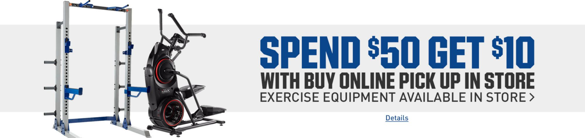 Spend $50 Get $10 with Buy Online Pick Up In Store Exercise Equipment Available In Store