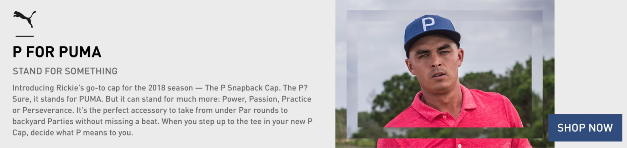 P For Puma - Stand For Something - Introducing Rickie's go-to cap for the 2018 season. The P Snapback Cap. The P? Sure, it stands for PUMA. But it can stand for much more. Power, Passion, Practice at Perseverance. It's the perfect accessory to take from under Par rounds to backyard Parties without missing a beat. When you step up to the tee in your new P Cap, decide what P means to you. - Shop Now