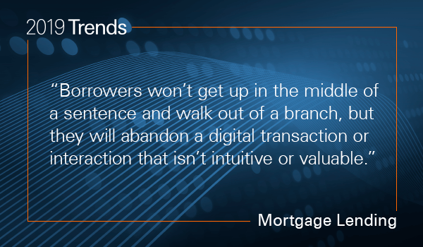 Borrowers won't get up in the middle of a sentence and walk out of a branch, but they will abandon a digital transaction or interaction that isn't intuitive or valuable.