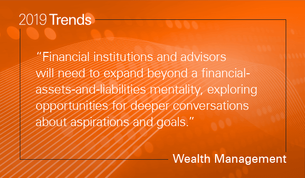 Financial institutions and advisors will need to expand beyond a financial-assets-and-liabilities mentality, exploring opportunities for deeper conversations about aspirations and goals