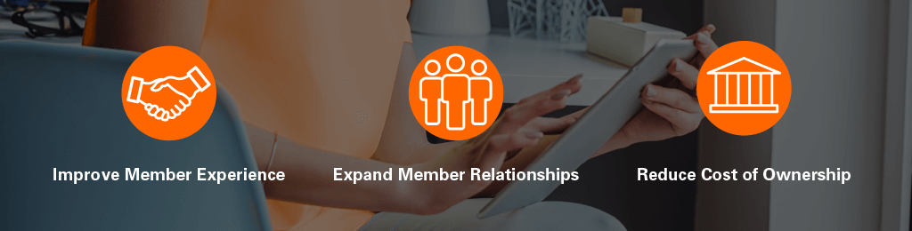 Improve member experiences. Expand member relationships. Reduce cost of ownership