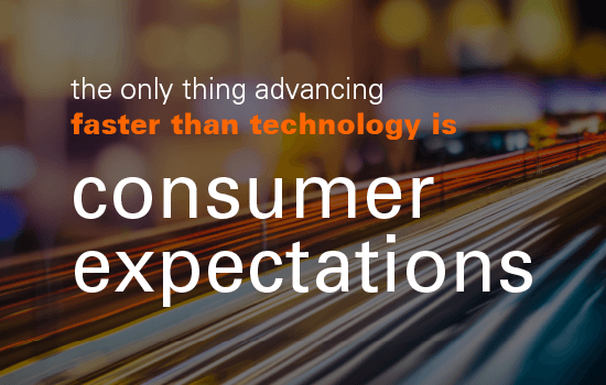 The only thing advancing faster than technology is consumer expectations