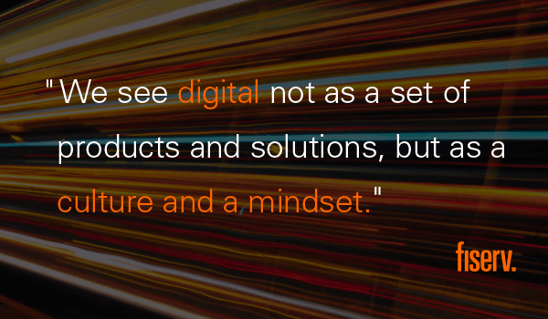 We see digital not as a set of products and solutions, but as a culture and a mindset.