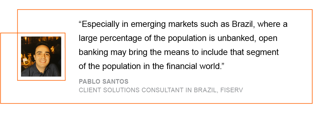 Especially in emerging markets such as Brazil, where a large percentage of the population is unbanked, open banking may bring the means to include that segment of the population in the financial world.