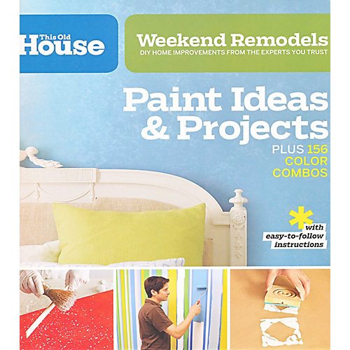 Weekend Remodels: Paint Ideas and Projects: DIY Home Improvements from the Experts You Trust