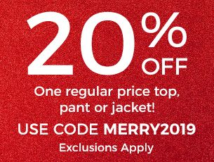 save 20% off one regular-price top, pant, or jacket with code M E R R Y 2 0 1 9. Exclusions apply.