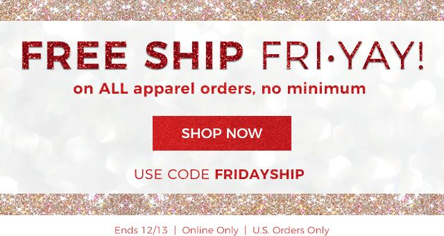 Free ship Fri-yay! For today only, free shipping on all apparel, no minimum order. Use code F R I D A Y S H I P. Ends December 13th. US orders only.